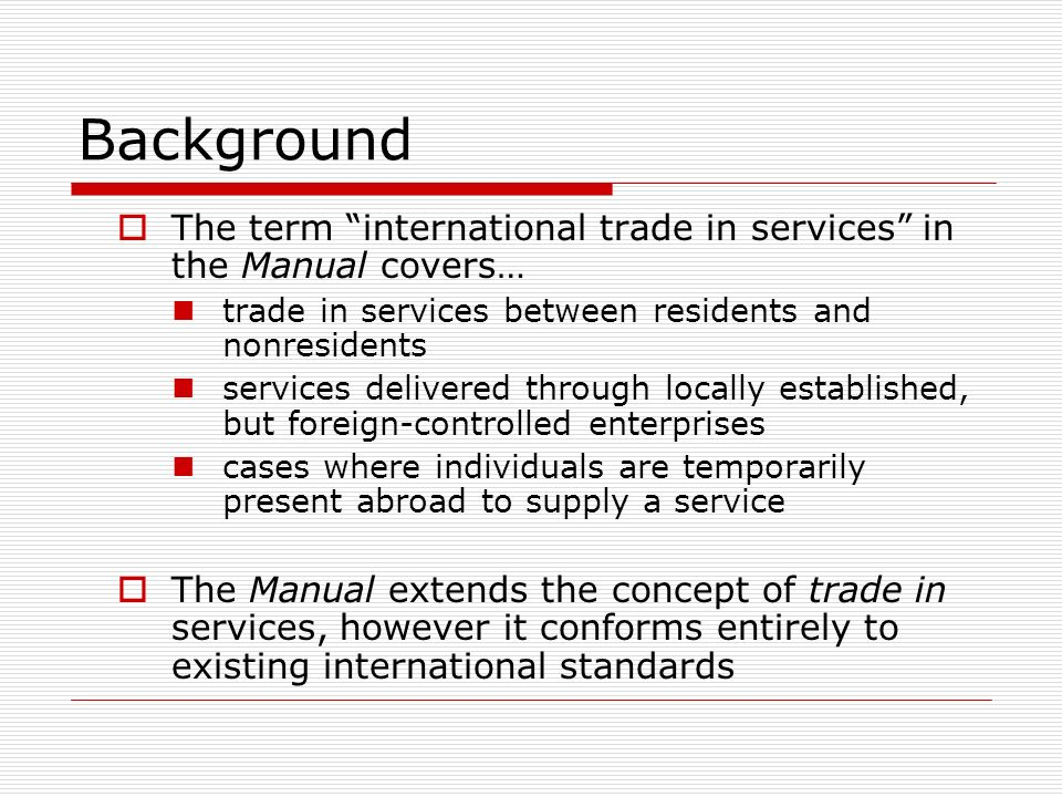 Background The term international trade in services in the Manual covers… trade in services between residents and nonresidents services delivered through locally established, but foreign-controlled enterprises cases where individuals are temporarily present abroad to supply a service The Manual extends the concept of trade in services, however it conforms entirely to existing international standards