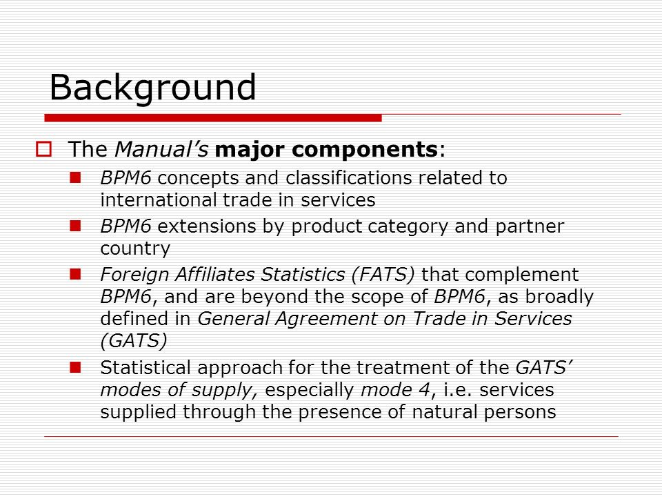 Background The Manuals major components: BPM6 concepts and classifications related to international trade in services BPM6 extensions by product category and partner country Foreign Affiliates Statistics (FATS) that complement BPM6, and are beyond the scope of BPM6, as broadly defined in General Agreement on Trade in Services (GATS) Statistical approach for the treatment of the GATS modes of supply, especially mode 4, i.e.