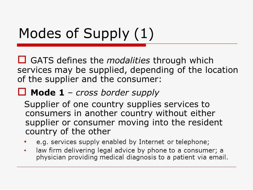 Modes of Supply (1) GATS defines the modalities through which services may be supplied, depending of the location of the supplier and the consumer: Mode 1 – cross border supply Supplier of one country supplies services to consumers in another country without either supplier or consumer moving into the resident country of the other e.g.
