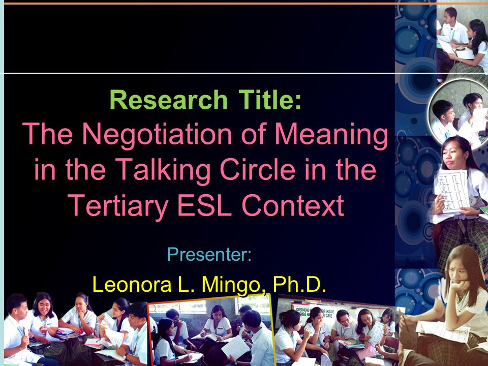 Research Title: The Negotiation of Meaning in the Talking Circle in the Tertiary ESL Context Presenter: Leonora L. Mingo, Ph.D. Presenter: Leonora L.