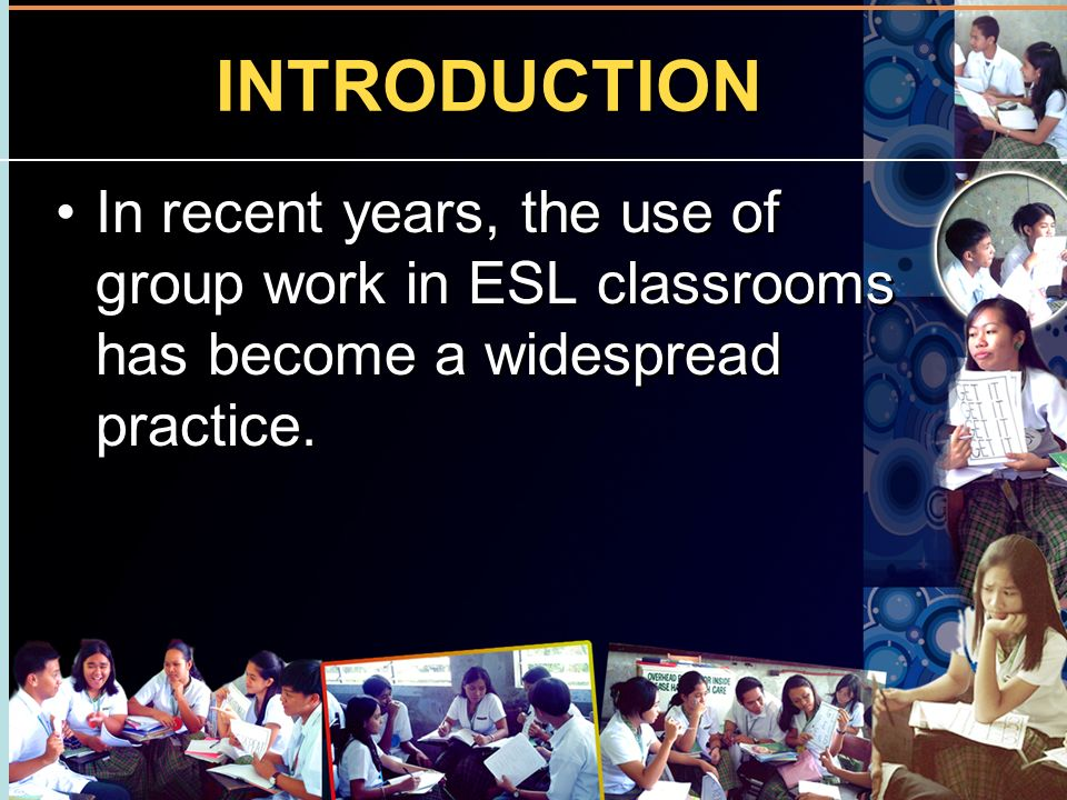 INTRODUCTION In recent years, the use of group work in ESL classrooms has become a widespread practice.