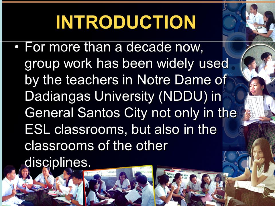 INTRODUCTION For more than a decade now, group work has been widely used by the teachers in Notre Dame of Dadiangas University (NDDU) in General Santo