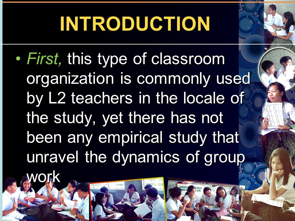 INTRODUCTION First, this type of classroom organization is commonly used by L2 teachers in the locale of the study, yet there has not been any empiric