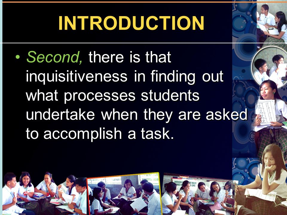 INTRODUCTION Second, there is that inquisitiveness in finding out what processes students undertake when they are asked to accomplish a task.