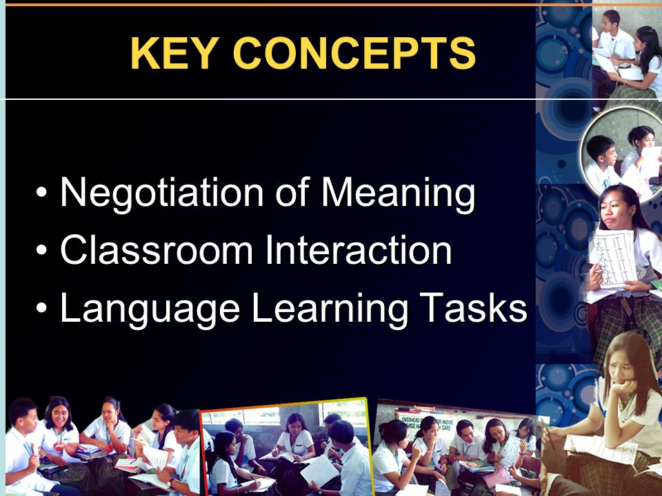 KEY CONCEPTS Negotiation of Meaning Classroom Interaction Language Learning Tasks Negotiation of Meaning Classroom Interaction Language Learning Tasks