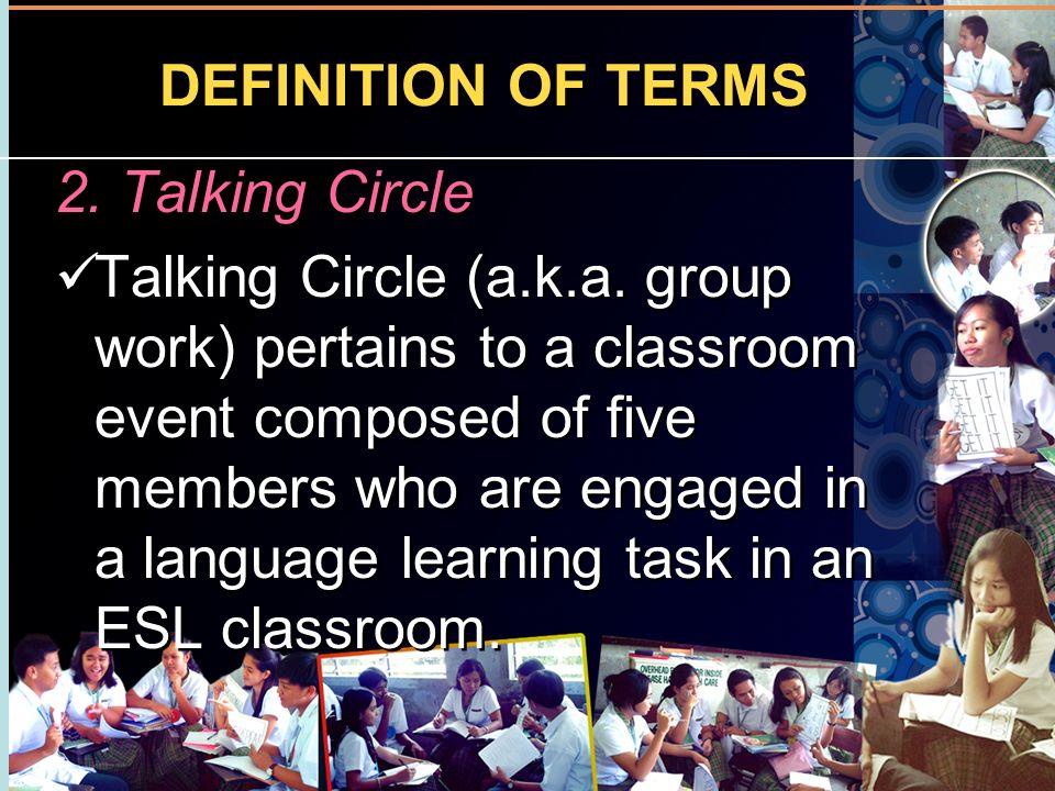 DEFINITION OF TERMS 2. Talking Circle Talking Circle (a.k.a. group work) pertains to a classroom event composed of five members who are engaged in a l