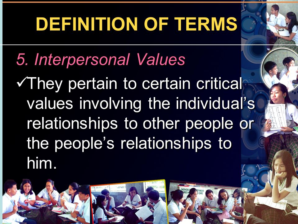 DEFINITION OF TERMS 5. Interpersonal Values They pertain to certain critical values involving the individuals relationships to other people or the peo
