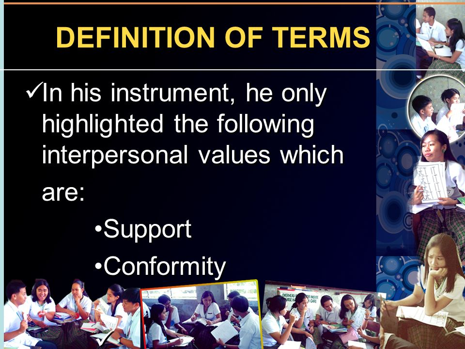 DEFINITION OF TERMS In his instrument, he only highlighted the following interpersonal values which are: Support Conformity In his instrument, he only