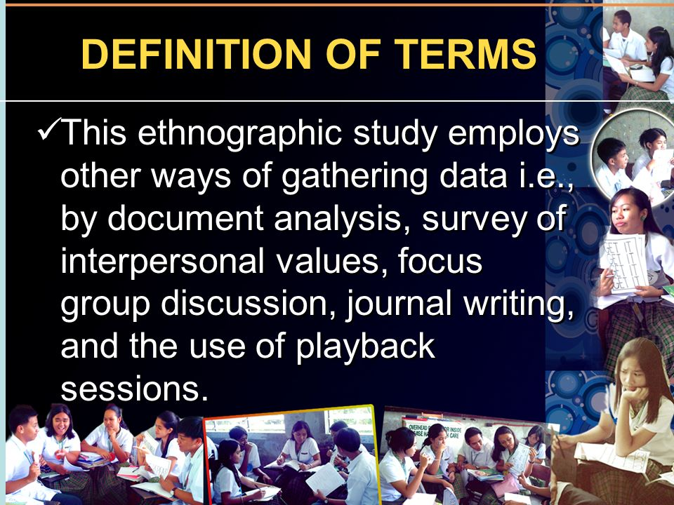 DEFINITION OF TERMS This ethnographic study employs other ways of gathering data i.e., by document analysis, survey of interpersonal values, focus gro