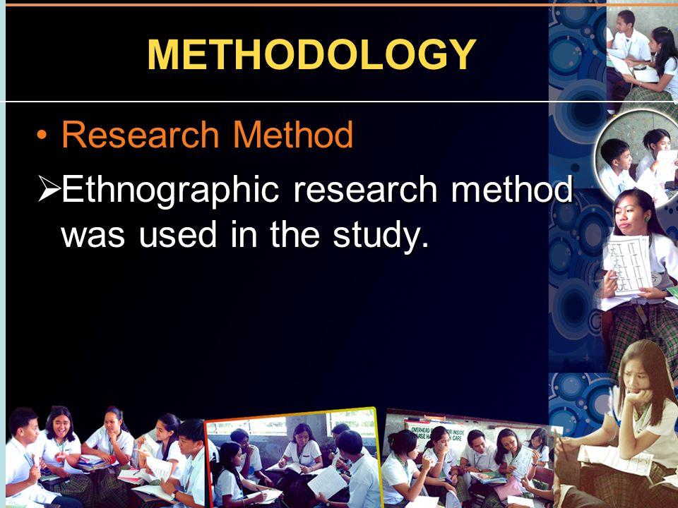 METHODOLOGY Research Method Ethnographic research method was used in the study. Research Method Ethnographic research method was used in the study.