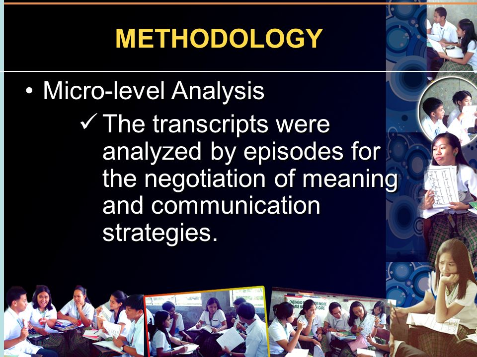 METHODOLOGY Micro-level Analysis The transcripts were analyzed by episodes for the negotiation of meaning and communication strategies. Micro-level An