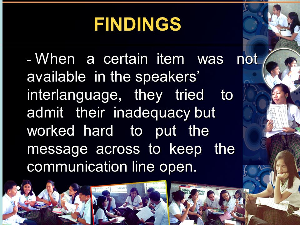 FINDINGS - When a certain item was not available in the speakers interlanguage, they tried to admit their inadequacy but worked hard to put the messag