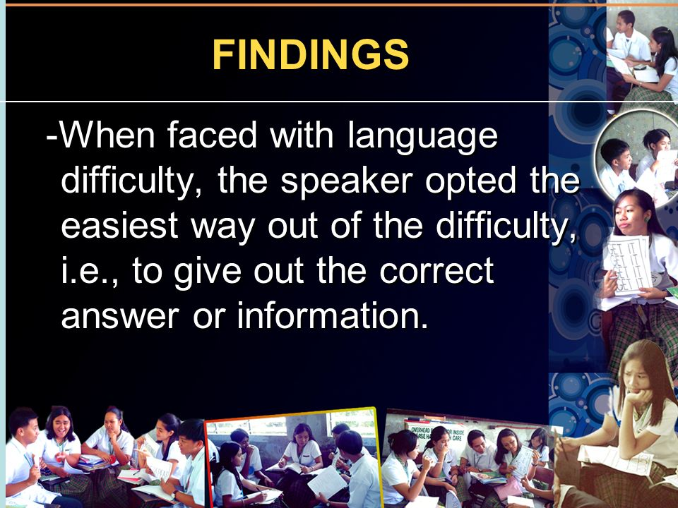 FINDINGS -When faced with language difficulty, the speaker opted the easiest way out of the difficulty, i.e., to give out the correct answer or inform