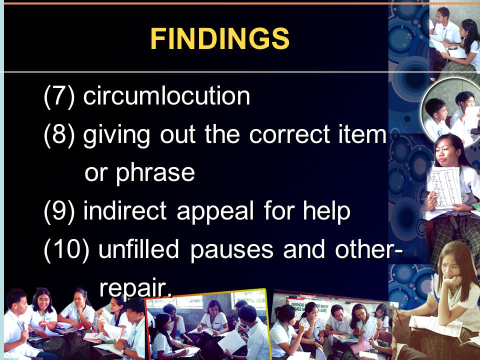 FINDINGS (7) circumlocution (8) giving out the correct item or phrase (9) indirect appeal for help (10) unfilled pauses and other- repair. (7) circuml