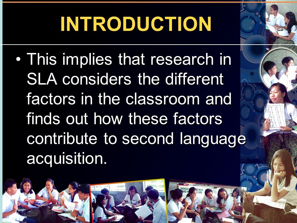 INTRODUCTION This implies that research in SLA considers the different factors in the classroom and finds out how these factors contribute to second l