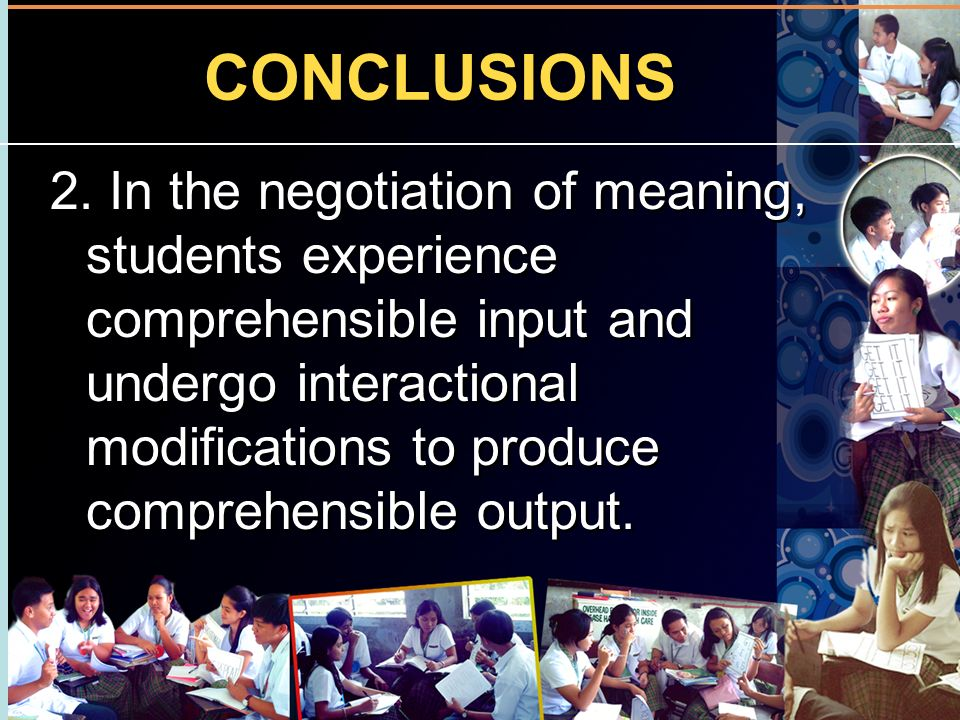 CONCLUSIONS 2. In the negotiation of meaning, students experience comprehensible input and undergo interactional modifications to produce comprehensib