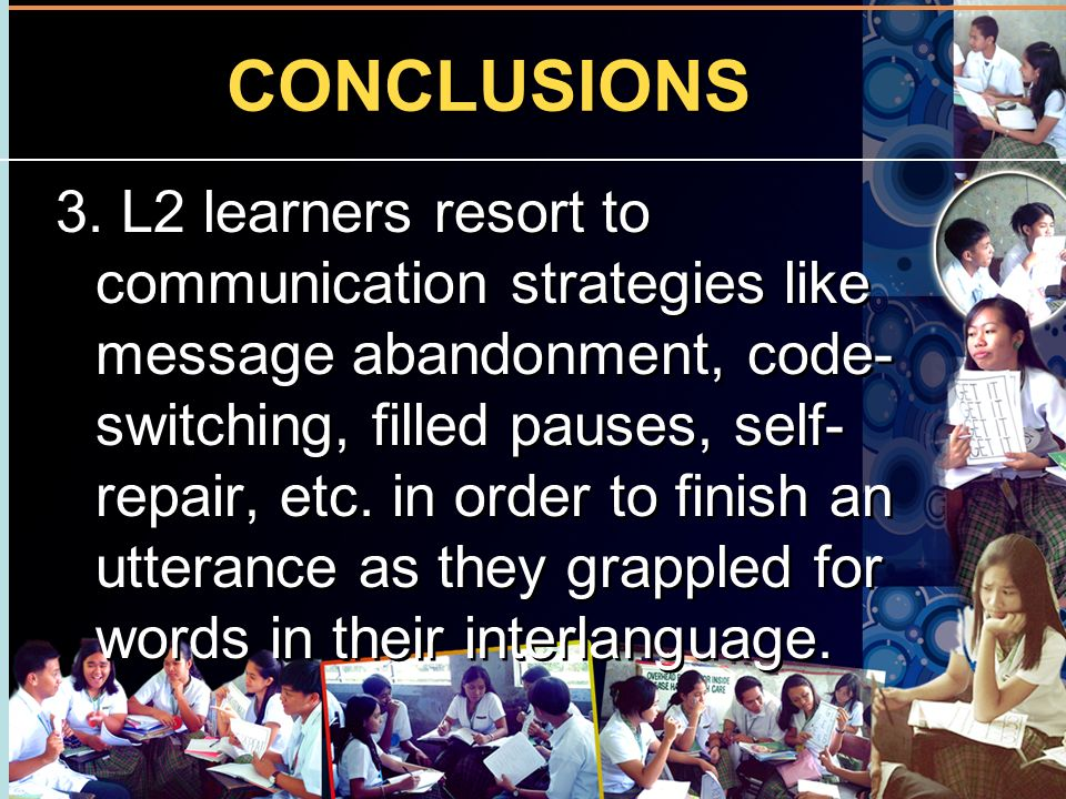 CONCLUSIONS 3. L2 learners resort to communication strategies like message abandonment, code- switching, filled pauses, self- repair, etc. in order to