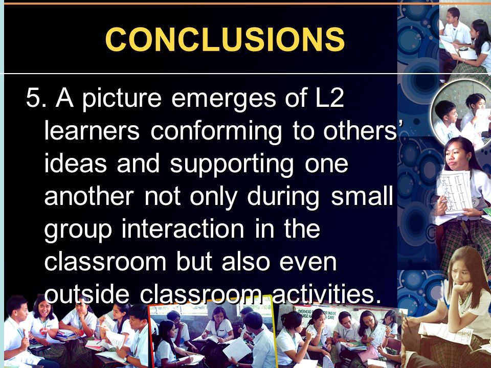 CONCLUSIONS 5. A picture emerges of L2 learners conforming to others ideas and supporting one another not only during small group interaction in the c