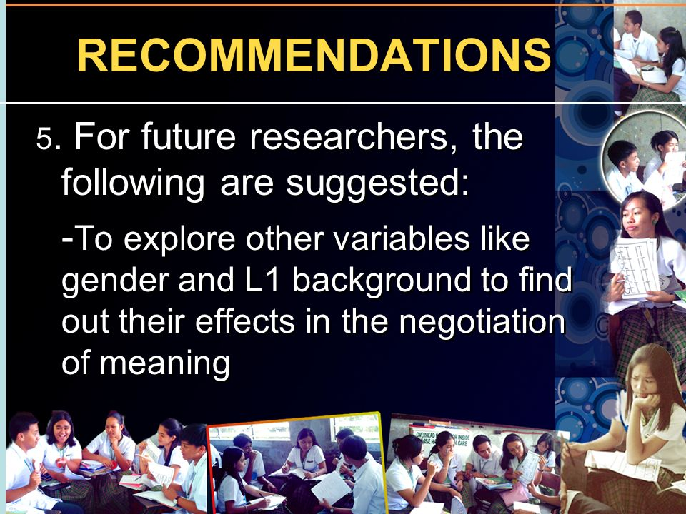 RECOMMENDATIONS 5. For future researchers, the following are suggested: - To explore other variables like gender and L1 background to find out their e