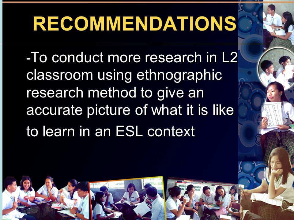 RECOMMENDATIONS - To conduct more research in L2 classroom using ethnographic research method to give an accurate picture of what it is like to learn