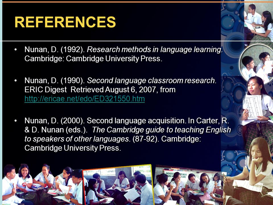REFERENCES Nunan, D. (1992). Research methods in language learning. Cambridge: Cambridge University Press. Nunan, D. (1990). Second language classroom