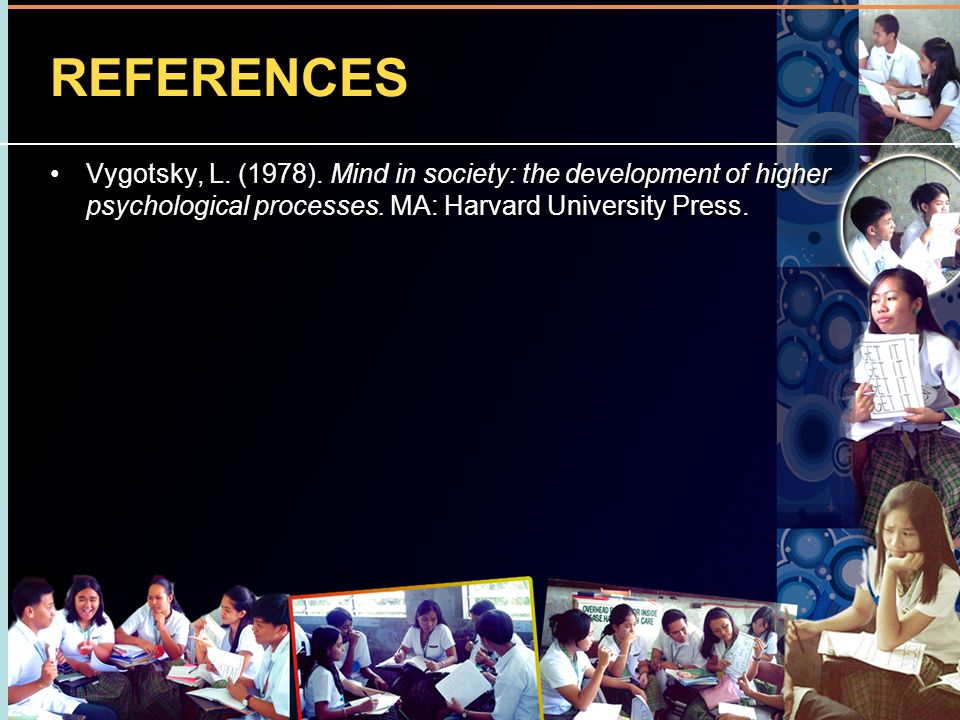 REFERENCES Vygotsky, L. (1978). Mind in society: the development of higher psychological processes. MA: Harvard University Press.