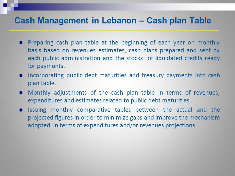 Cash Management in Lebanon – Cash plan Table Preparing cash plan table at the beginning of each year on monthly basis based on revenues estimates, cash plans prepared and sent by each public administration and the stocks of liquidated credits ready for payments.