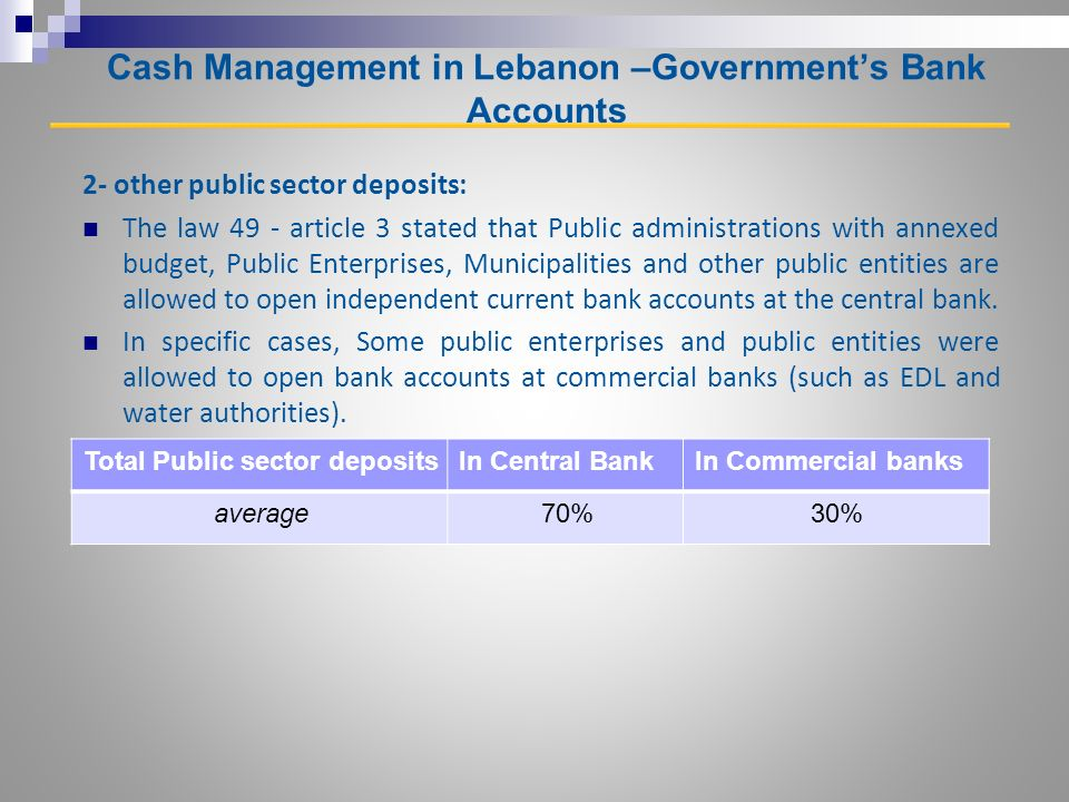 Cash Management in Lebanon –Governments Bank Accounts 2- other public sector deposits: The law 49 - article 3 stated that Public administrations with annexed budget, Public Enterprises, Municipalities and other public entities are allowed to open independent current bank accounts at the central bank.