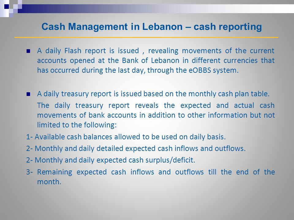 Cash Management in Lebanon – cash reporting A daily Flash report is issued, revealing movements of the current accounts opened at the Bank of Lebanon in different currencies that has occurred during the last day, through the eOBBS system.