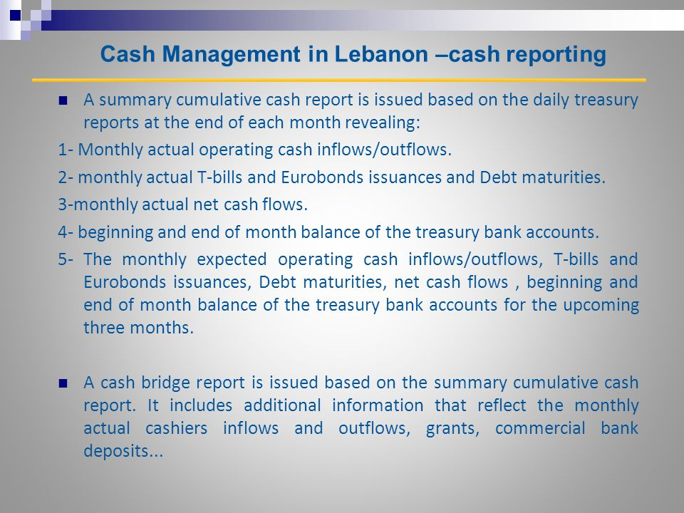 Cash Management in Lebanon –cash reporting A summary cumulative cash report is issued based on the daily treasury reports at the end of each month revealing: 1- Monthly actual operating cash inflows/outflows.