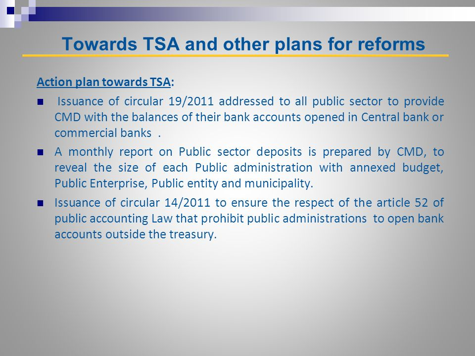 Towards TSA and other plans for reforms Action plan towards TSA: Issuance of circular 19/2011 addressed to all public sector to provide CMD with the balances of their bank accounts opened in Central bank or commercial banks.