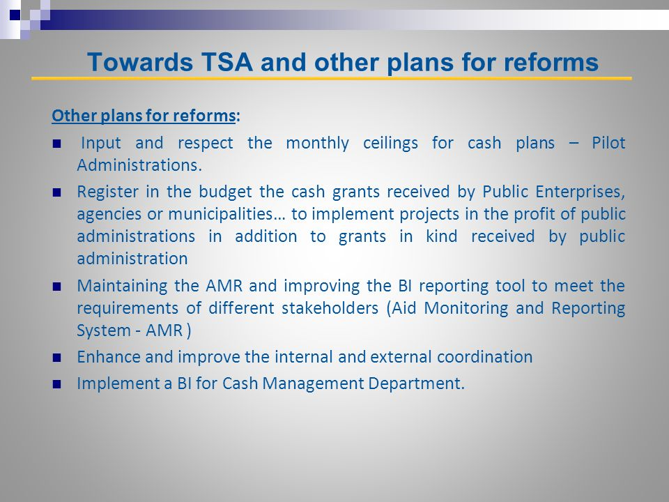 Towards TSA and other plans for reforms Other plans for reforms: Input and respect the monthly ceilings for cash plans – Pilot Administrations.