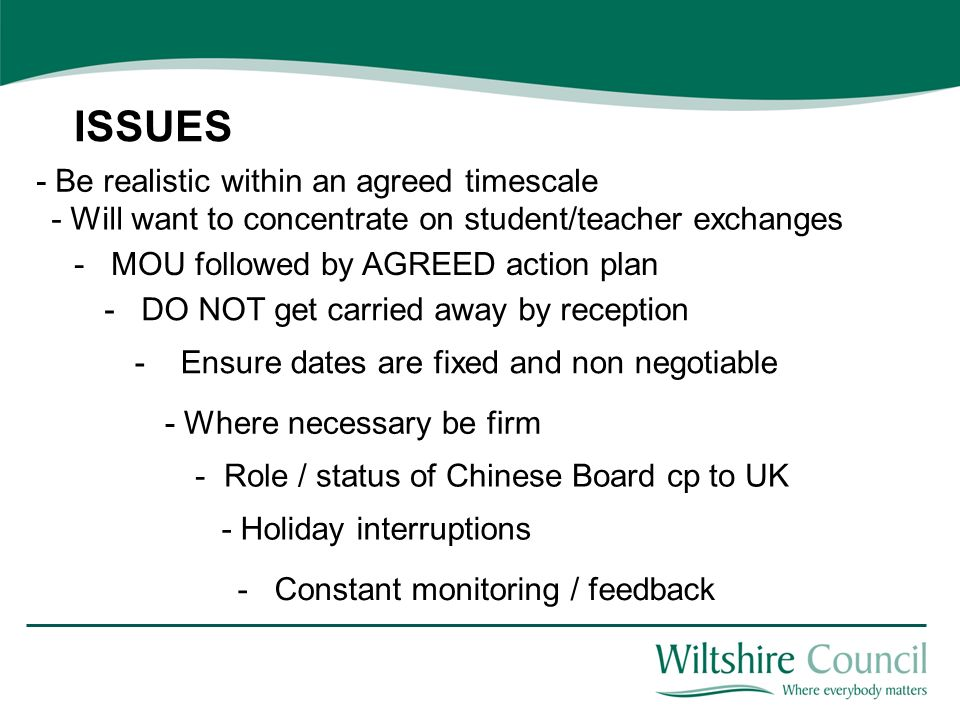 ISSUES - MOU followed by AGREED action plan - DO NOT get carried away by reception - Will want to concentrate on student/teacher exchanges - Ensure dates are fixed and non negotiable - Where necessary be firm - Role / status of Chinese Board cp to UK - Holiday interruptions - Constant monitoring / feedback - Be realistic within an agreed timescale