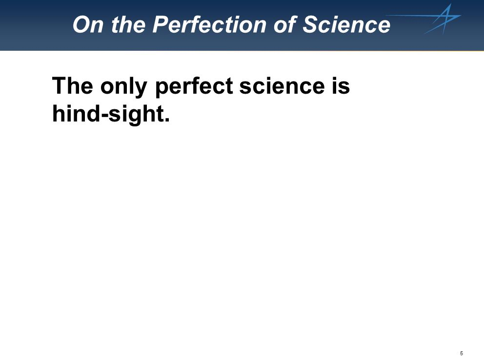 5 On the Perfection of Science The only perfect science is hind-sight.