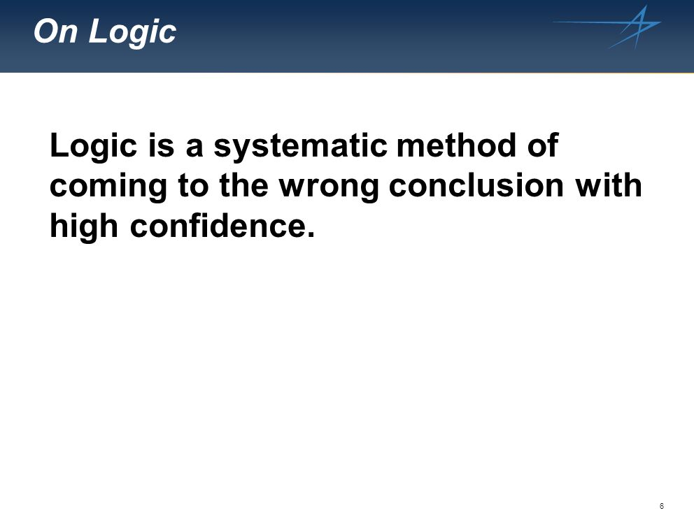 6 On Logic Logic is a systematic method of coming to the wrong conclusion with high confidence.