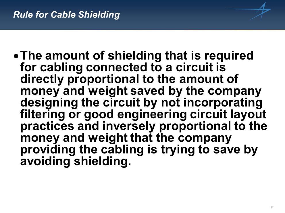 7 Rule for Cable Shielding The amount of shielding that is required for cabling connected to a circuit is directly proportional to the amount of money and weight saved by the company designing the circuit by not incorporating filtering or good engineering circuit layout practices and inversely proportional to the money and weight that the company providing the cabling is trying to save by avoiding shielding.