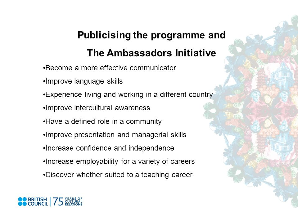 Publicising the programme and The Ambassadors Initiative Become a more effective communicator Improve language skills Experience living and working in a different country Improve intercultural awareness Have a defined role in a community Improve presentation and managerial skills Increase confidence and independence Increase employability for a variety of careers Discover whether suited to a teaching career