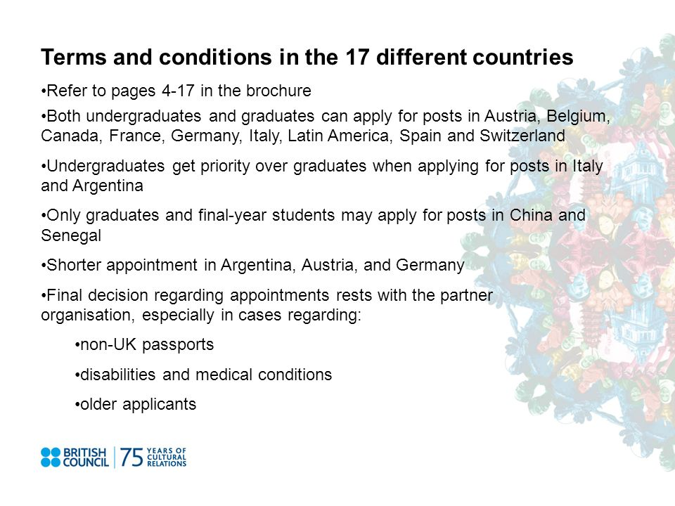 Terms and conditions in the 17 different countries Refer to pages 4-17 in the brochure Both undergraduates and graduates can apply for posts in Austria, Belgium, Canada, France, Germany, Italy, Latin America, Spain and Switzerland Undergraduates get priority over graduates when applying for posts in Italy and Argentina Only graduates and final-year students may apply for posts in China and Senegal Shorter appointment in Argentina, Austria, and Germany Final decision regarding appointments rests with the partner organisation, especially in cases regarding: non-UK passports disabilities and medical conditions older applicants