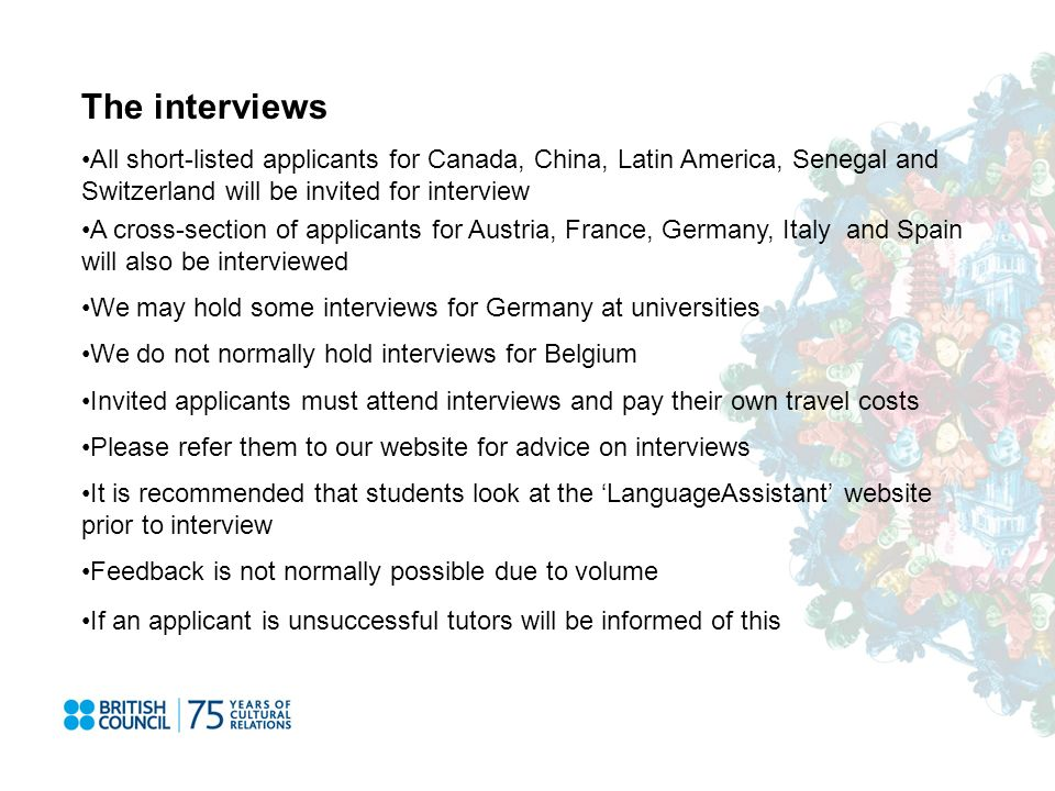 The interviews All short-listed applicants for Canada, China, Latin America, Senegal and Switzerland will be invited for interview A cross-section of applicants for Austria, France, Germany, Italy and Spain will also be interviewed We may hold some interviews for Germany at universities We do not normally hold interviews for Belgium Invited applicants must attend interviews and pay their own travel costs Please refer them to our website for advice on interviews It is recommended that students look at the LanguageAssistant website prior to interview Feedback is not normally possible due to volume If an applicant is unsuccessful tutors will be informed of this