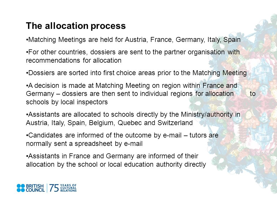 The allocation process Matching Meetings are held for Austria, France, Germany, Italy, Spain For other countries, dossiers are sent to the partner organisation with recommendations for allocation Dossiers are sorted into first choice areas prior to the Matching Meeting A decision is made at Matching Meeting on region within France and Germany – dossiers are then sent to individual regions for allocation to schools by local inspectors Assistants are allocated to schools directly by the Ministry/authority in Austria, Italy, Spain, Belgium, Quebec and Switzerland Candidates are informed of the outcome by e-mail – tutors are normally sent a spreadsheet by e-mail Assistants in France and Germany are informed of their allocation by the school or local education authority directly