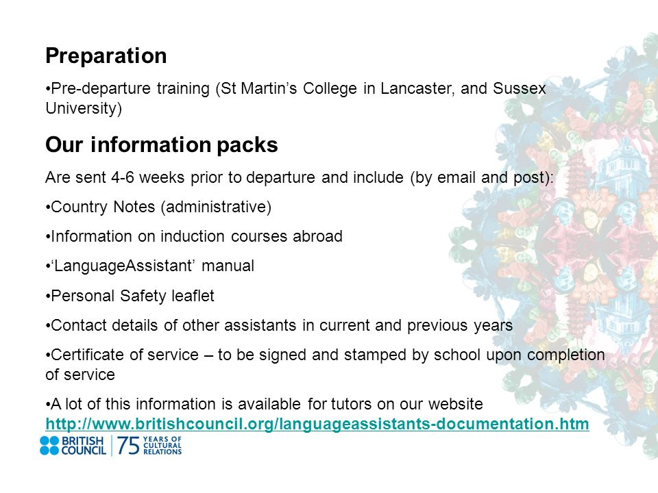 Preparation Pre-departure training (St Martins College in Lancaster, and Sussex University) Our information packs Are sent 4-6 weeks prior to departure and include (by email and post): Country Notes (administrative) Information on induction courses abroad LanguageAssistant manual Personal Safety leaflet Contact details of other assistants in current and previous years Certificate of service – to be signed and stamped by school upon completion of service A lot of this information is available for tutors on our website http://www.britishcouncil.org/languageassistants-documentation.htm http://www.britishcouncil.org/languageassistants-documentation.htm