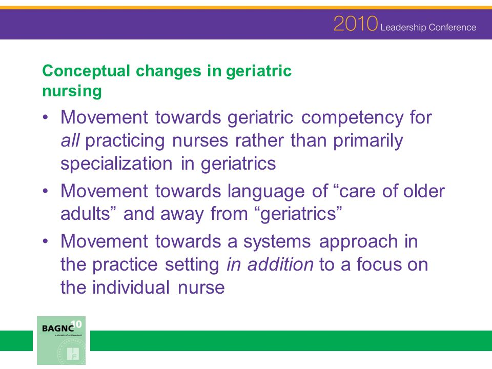 Conceptual changes in geriatric nursing Movement towards geriatric competency for all practicing nurses rather than primarily specialization in geriatrics Movement towards language of care of older adults and away from geriatrics Movement towards a systems approach in the practice setting in addition to a focus on the individual nurse