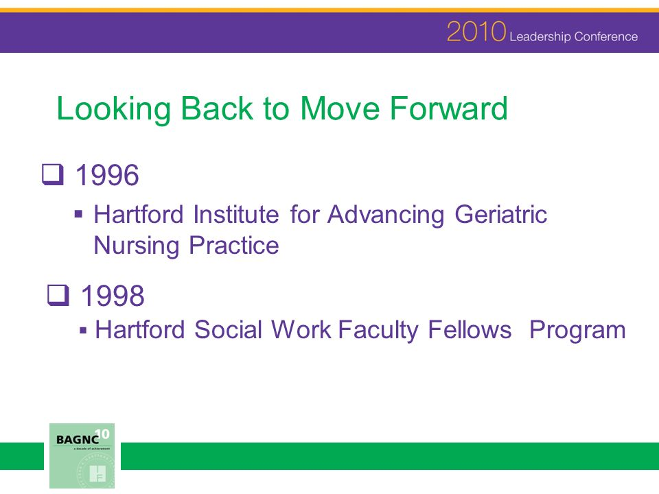 Looking Back to Move Forward 1996 Hartford Institute for Advancing Geriatric Nursing Practice 1998 Hartford Social Work Faculty Fellows Program