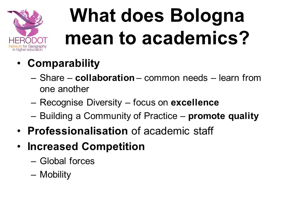 What does Bologna mean to academics? Comparability –Share – collaboration – common needs – learn from one another –Recognise Diversity – focus on exce
