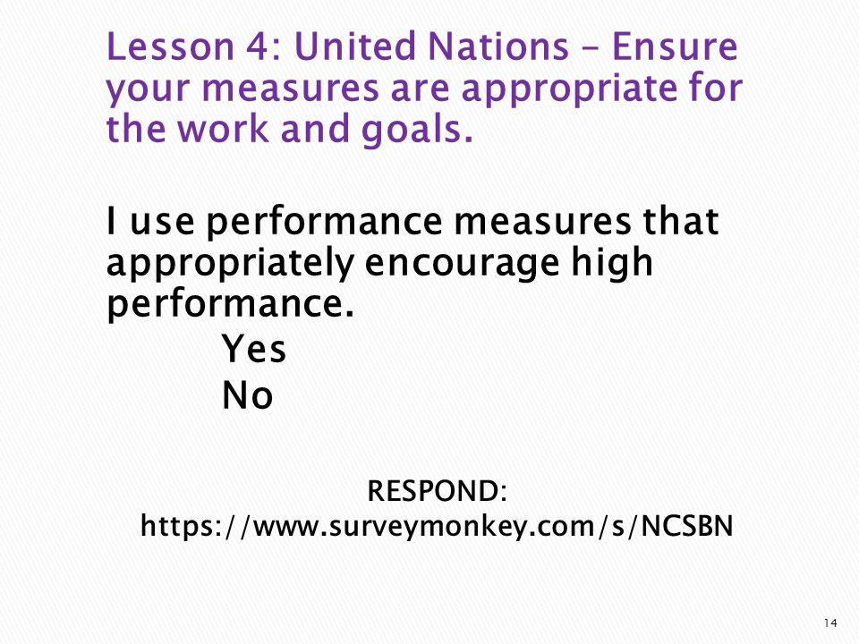 RESPOND: https://www.surveymonkey.com/s/NCSBN Lesson 4: United Nations – Ensure your measures are appropriate for the work and goals.