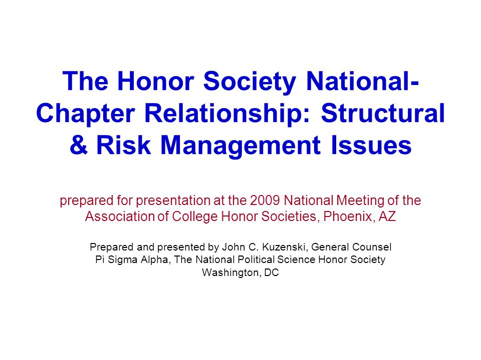 The Honor Society National- Chapter Relationship: Structural & Risk Management Issues prepared for presentation at the 2009 National Meeting of the Association of College Honor Societies, Phoenix, AZ Prepared and presented by John C.