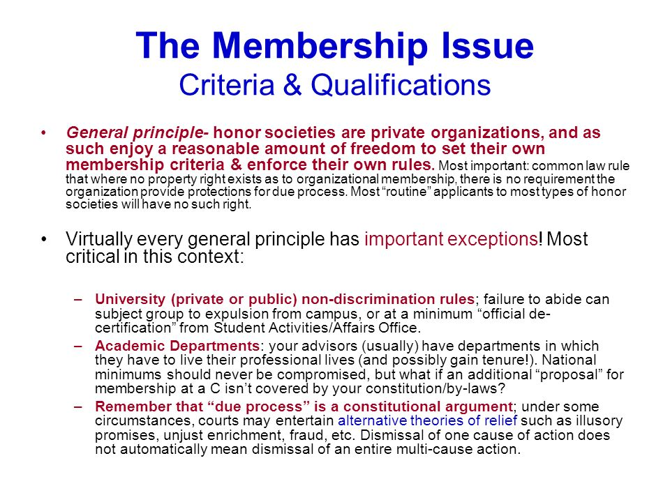 The Membership Issue Criteria & Qualifications General principle- honor societies are private organizations, and as such enjoy a reasonable amount of freedom to set their own membership criteria & enforce their own rules.