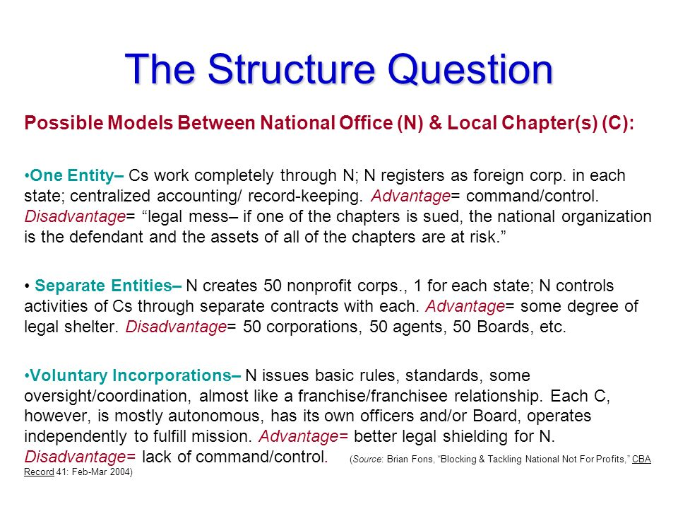 The Structure Question Possible Models Between National Office (N) & Local Chapter(s) (C): One Entity– Cs work completely through N; N registers as foreign corp.