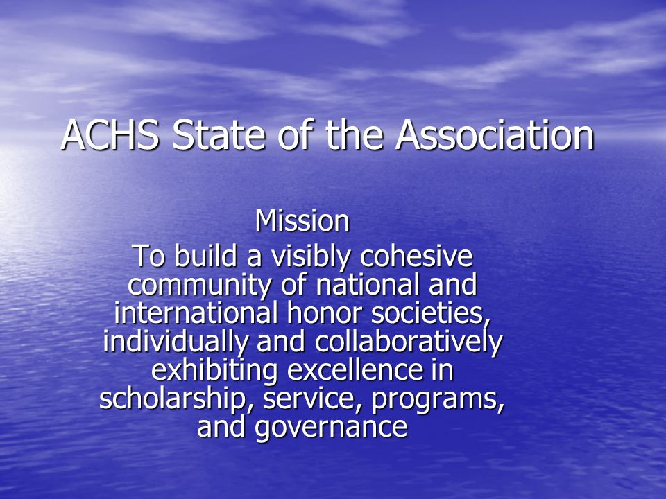ACHS State of the Association Mission To build a visibly cohesive community of national and international honor societies, individually and collaboratively exhibiting excellence in scholarship, service, programs, and governance