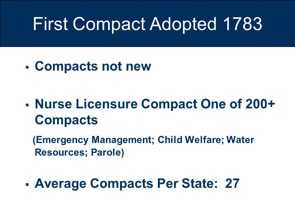 First Compact Adopted 1783 Compacts not new Nurse Licensure Compact One of 200+ Compacts (Emergency Management; Child Welfare; Water Resources; Parole